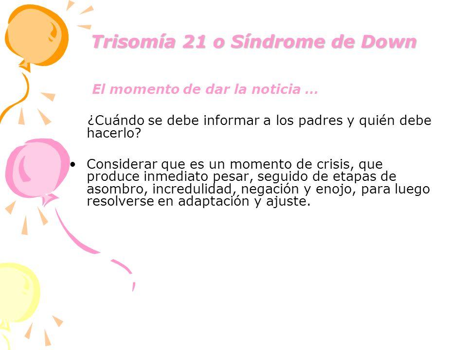Trisomía 21 o Síndrome de Down Trisomía 21 o Síndrome de Down El momento de dar la noticia … ¿Cuándo se debe informar a los padres y quién debe hacerl