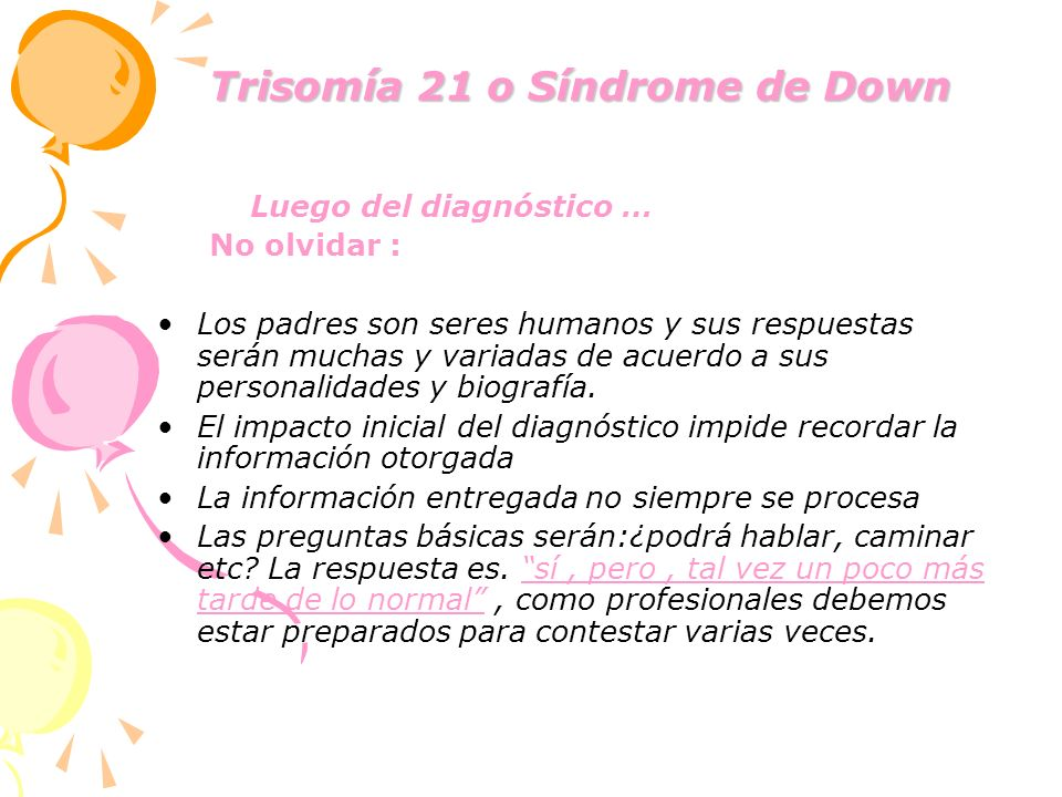 Trisomía 21 o Síndrome de Down Trisomía 21 o Síndrome de Down Luego del diagnóstico … No olvidar : Los padres son seres humanos y sus respuestas serán