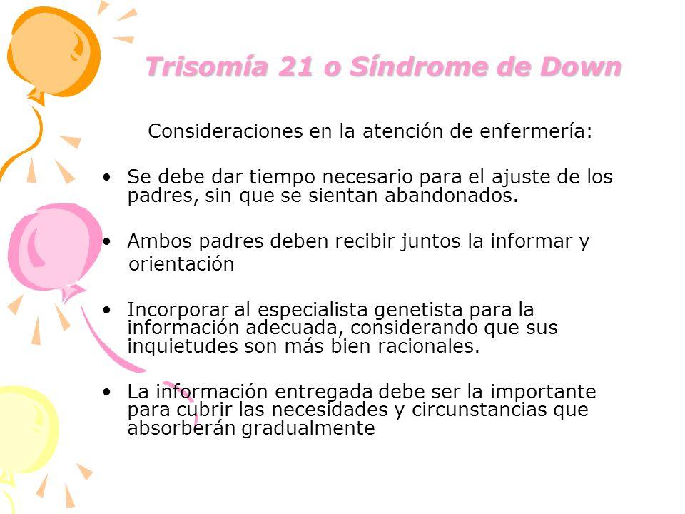 Trisomía 21 o Síndrome de Down Trisomía 21 o Síndrome de Down Consideraciones en la atención de enfermería: Se debe dar tiempo necesario para el ajust