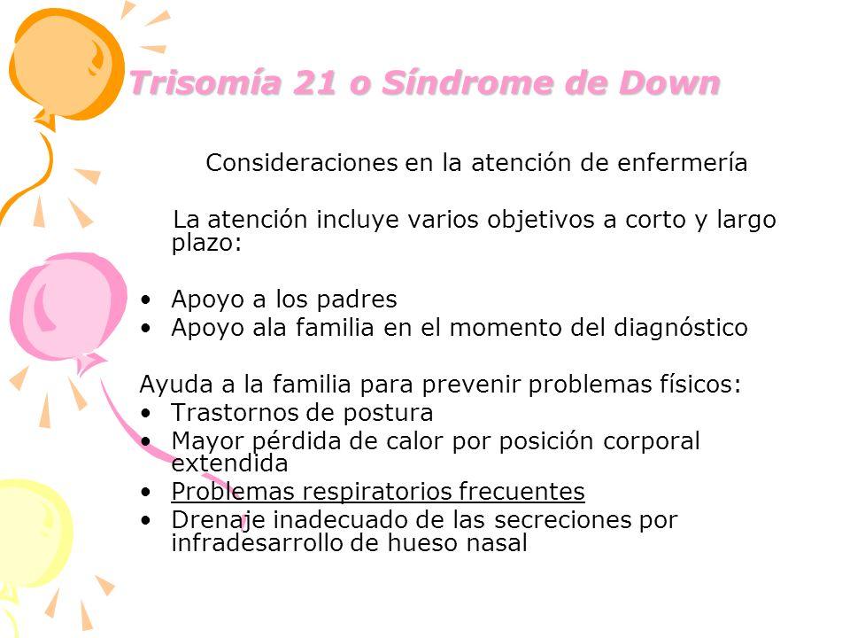 Trisomía 21 o Síndrome de Down Consideraciones en la atención de enfermería La atención incluye varios objetivos a corto y largo plazo: Apoyo a los pa