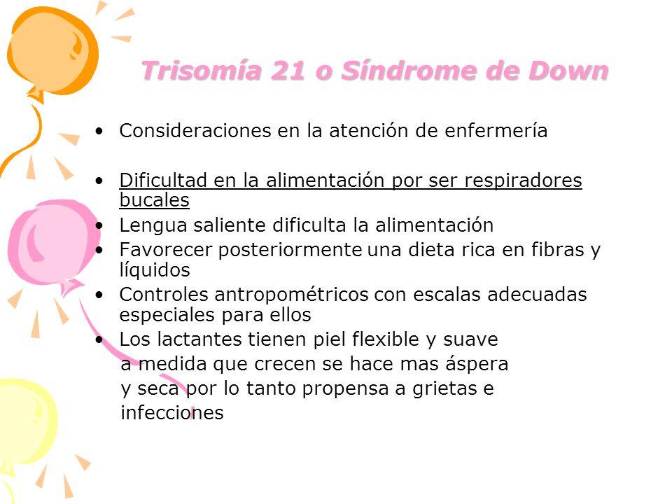 Trisomía 21 o Síndrome de Down Trisomía 21 o Síndrome de Down Consideraciones en la atención de enfermería Dificultad en la alimentación por ser respi