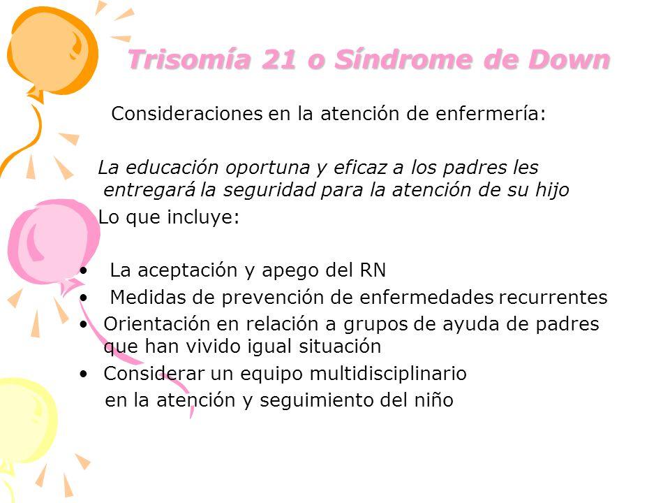 Trisomía 21 o Síndrome de Down Trisomía 21 o Síndrome de Down Consideraciones en la atención de enfermería: La educación oportuna y eficaz a los padre