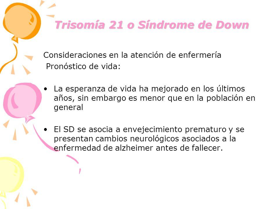 Trisomía 21 o Síndrome de Down Trisomía 21 o Síndrome de Down Consideraciones en la atención de enfermería Pronóstico de vida: La esperanza de vida ha