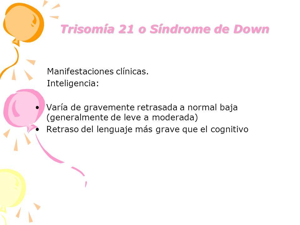 Trisomía 21 o Síndrome de Down Trisomía 21 o Síndrome de Down Manifestaciones clínicas. Inteligencia: Varía de gravemente retrasada a normal baja (gen