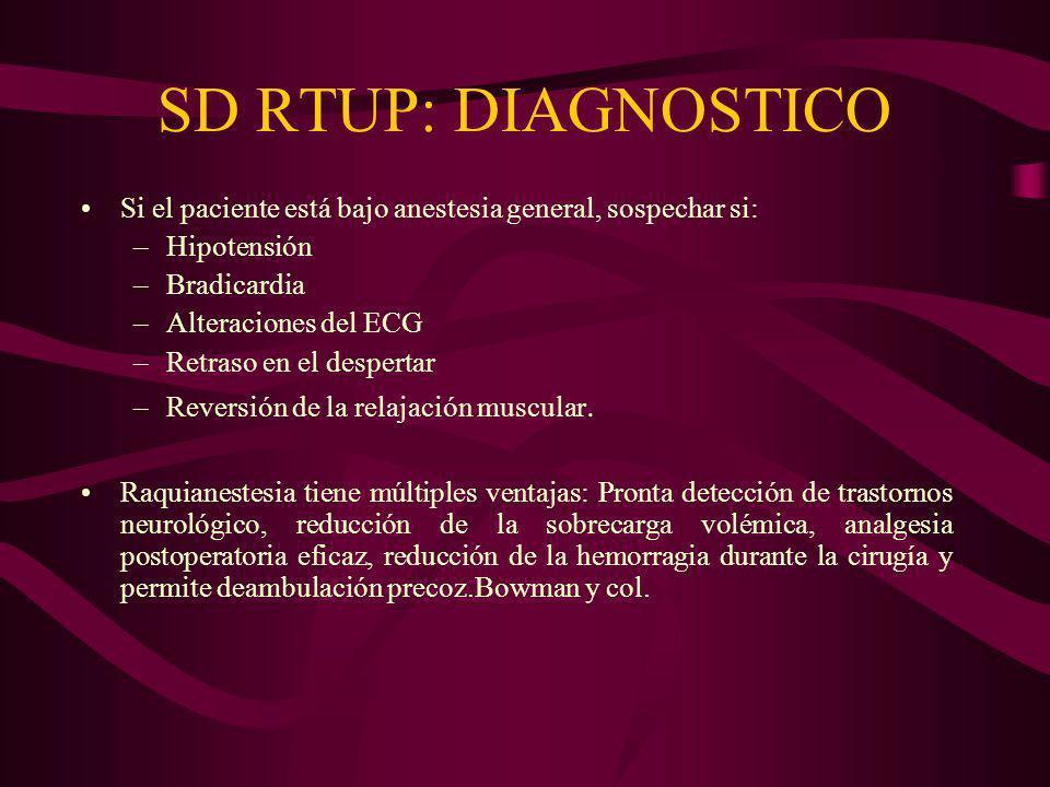 SD RTUP: DIAGNOSTICO Si el paciente está bajo anestesia general, sospechar si: –Hipotensión –Bradicardia –Alteraciones del ECG –Retraso en el desperta