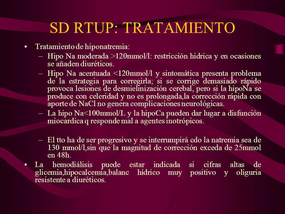 SD RTUP: TRATAMIENTO Tratamiento de hiponatremia: –Hipo Na moderada >120mmol/l: restricción hidrica y en ocasiones se añaden diuréticos. –Hipo Na acen