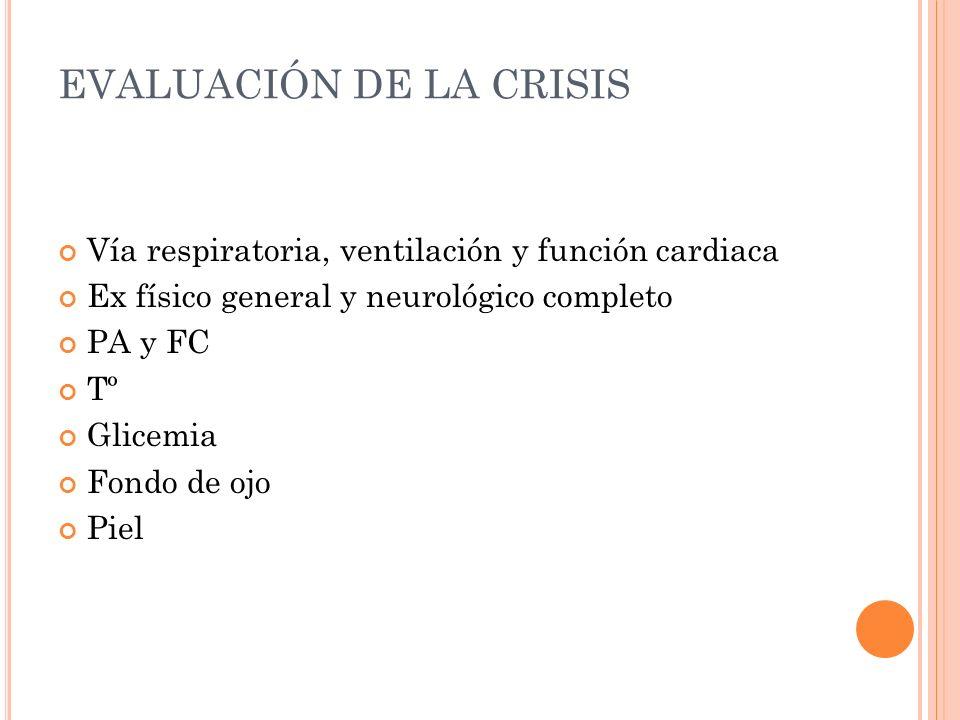 EVALUACIÓN DE LA CRISIS Vía respiratoria, ventilación y función cardiaca Ex físico general y neurológico completo PA y FC Tº Glicemia Fondo de ojo Pie