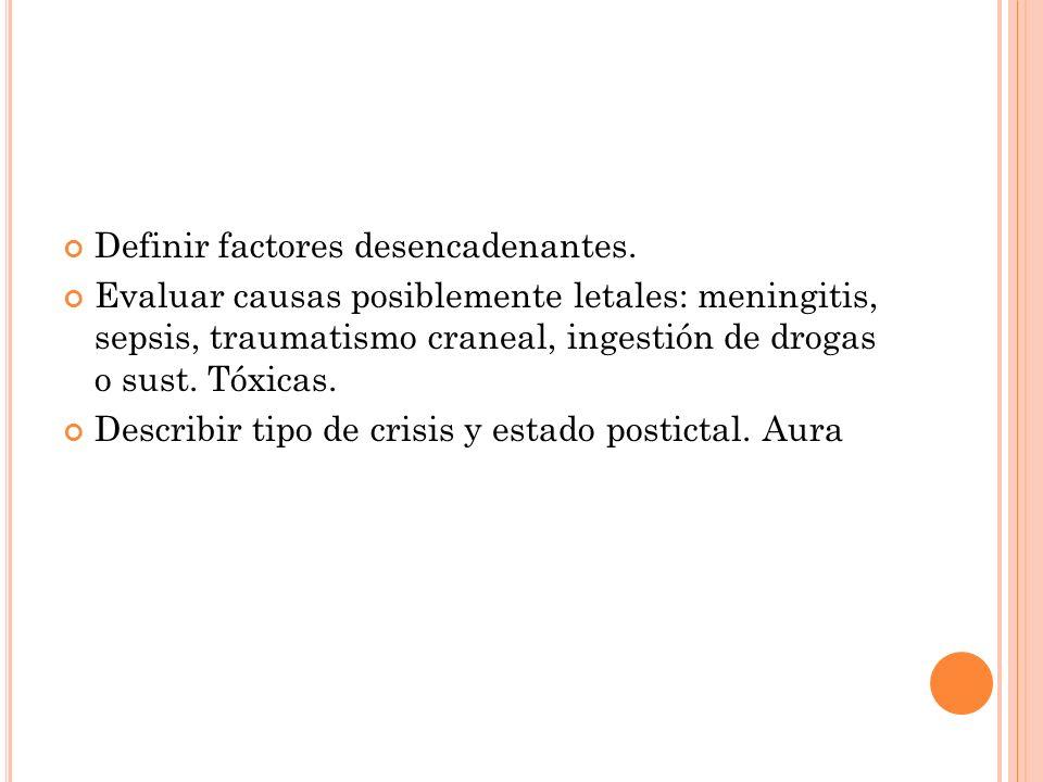 Definir factores desencadenantes. Evaluar causas posiblemente letales: meningitis, sepsis, traumatismo craneal, ingestión de drogas o sust. Tóxicas. D