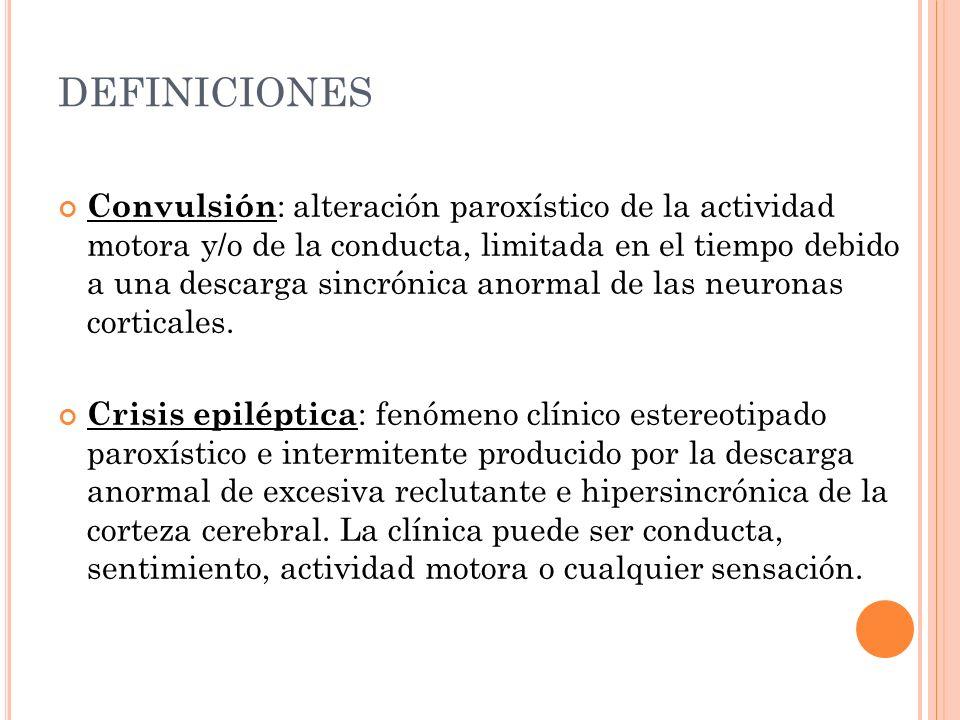 DEFINICIONES Convulsión : alteración paroxístico de la actividad motora y/o de la conducta, limitada en el tiempo debido a una descarga sincrónica ano