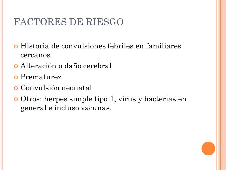 FACTORES DE RIESGO Historia de convulsiones febriles en familiares cercanos Alteración o daño cerebral Prematurez Convulsión neonatal Otros: herpes si