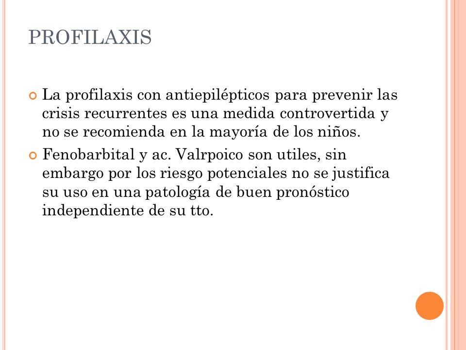 PROFILAXIS La profilaxis con antiepilépticos para prevenir las crisis recurrentes es una medida controvertida y no se recomienda en la mayoría de los