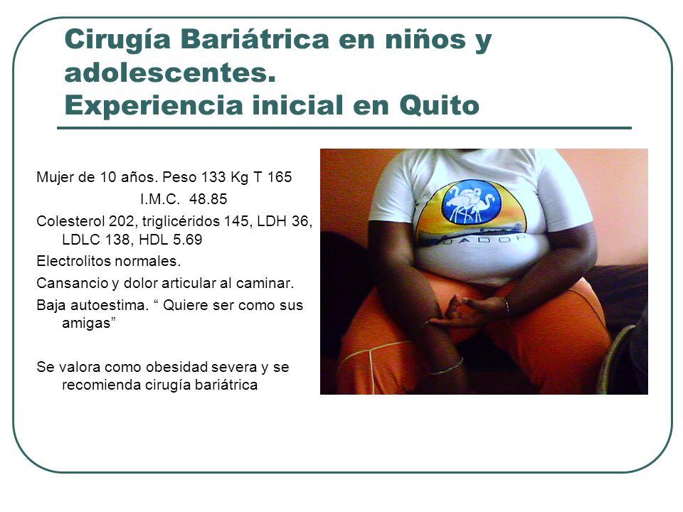 Cirugía Bariátrica en niños y adolescentes. Experiencia inicial en Quito Mujer de 10 años. Peso 133 Kg T 165 I.M.C. 48.85 Colesterol 202, triglicérido