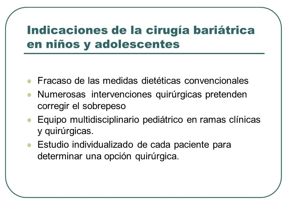 Indicaciones de la cirugía bariátrica en niños y adolescentes Fracaso de las medidas dietéticas convencionales Numerosas intervenciones quirúrgicas pr