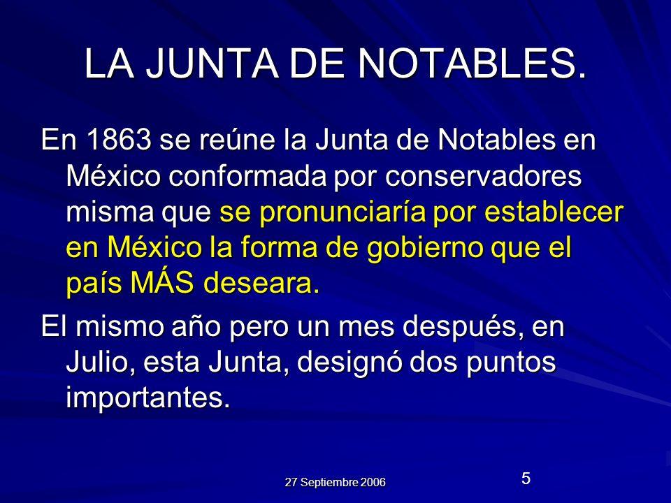 27 Septiembre 2006 5 LA JUNTA DE NOTABLES. En 1863 se reúne la Junta de Notables en México conformada por conservadores misma que se pronunciaría por