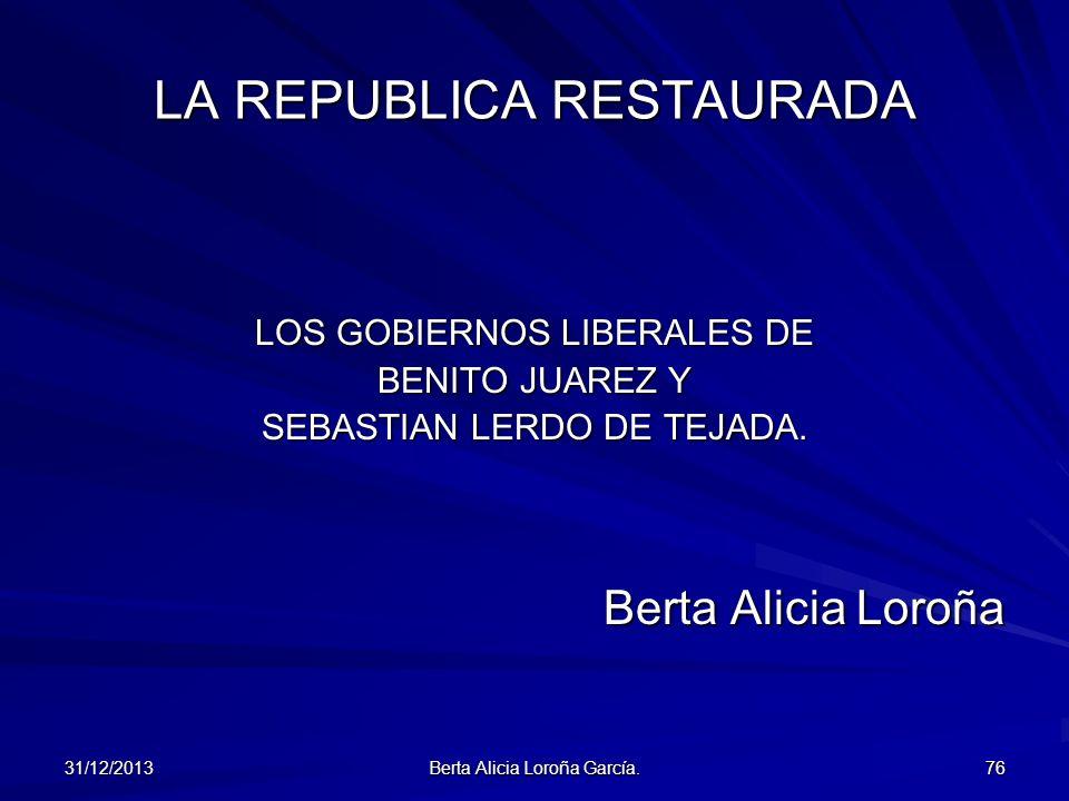 31/12/2013 Berta Alicia Loroña García. 76 LA REPUBLICA RESTAURADA LOS GOBIERNOS LIBERALES DE BENITO JUAREZ Y SEBASTIAN LERDO DE TEJADA. Berta Alicia L