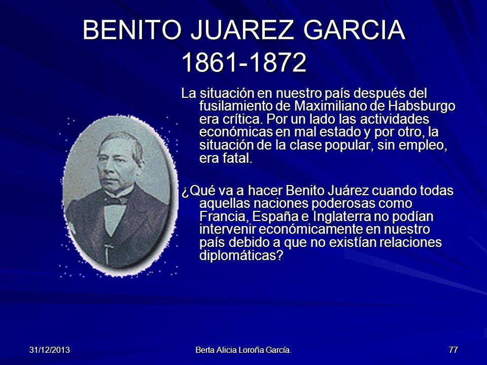 31/12/2013 Berta Alicia Loroña García. 77 BENITO JUAREZ GARCIA 1861-1872 La situación en nuestro país después del fusilamiento de Maximiliano de Habsb