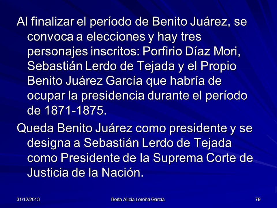 31/12/2013 Berta Alicia Loroña García. 79 Al finalizar el período de Benito Juárez, se convoca a elecciones y hay tres personajes inscritos: Porfirio