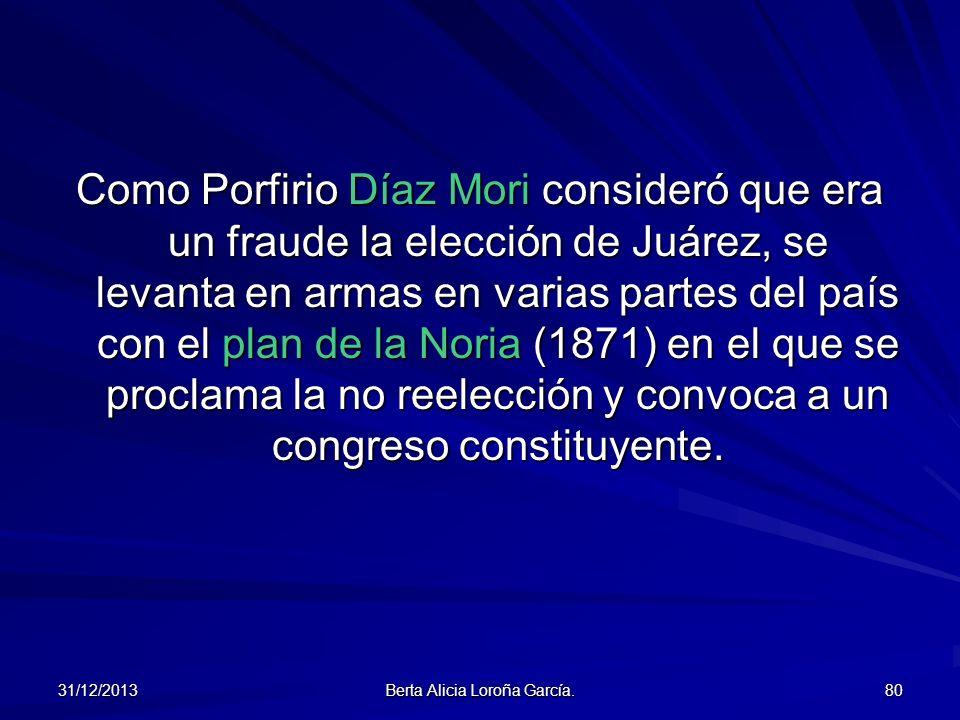 31/12/2013 Berta Alicia Loroña García. 80 Como Porfirio Díaz Mori consideró que era un fraude la elección de Juárez, se levanta en armas en varias par