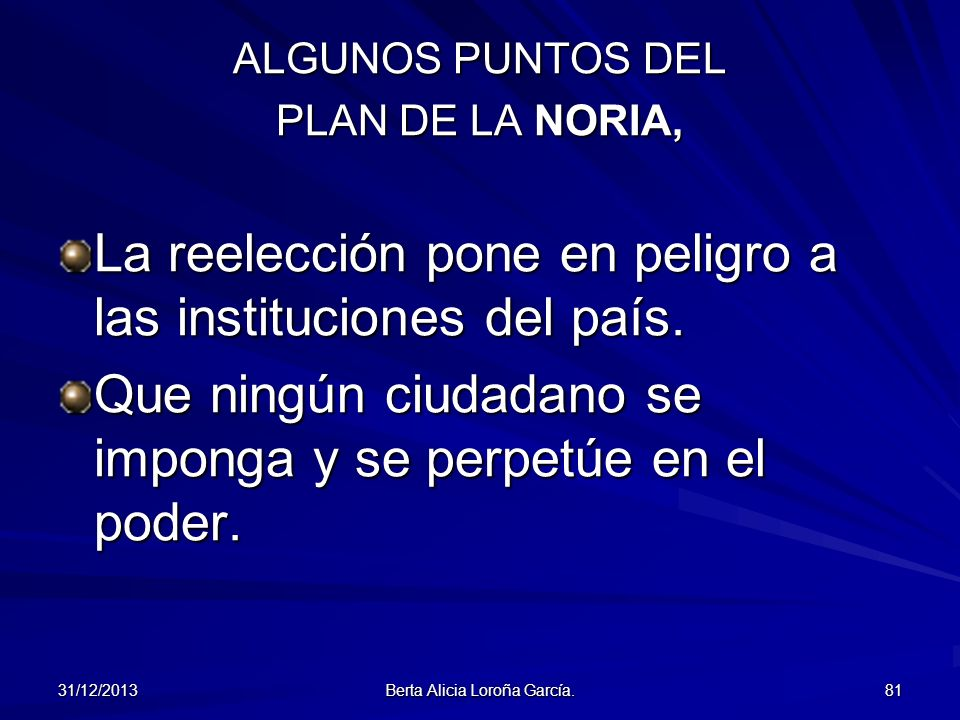 31/12/2013 Berta Alicia Loroña García. 81 ALGUNOS PUNTOS DEL PLAN DE LA NORIA, La reelección pone en peligro a las instituciones del país. Que ningún