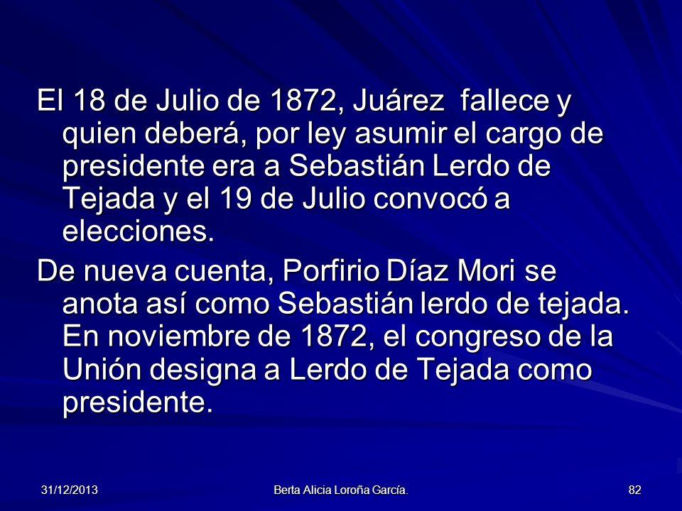 31/12/2013 Berta Alicia Loroña García. 82 El 18 de Julio de 1872, Juárez fallece y quien deberá, por ley asumir el cargo de presidente era a Sebastián