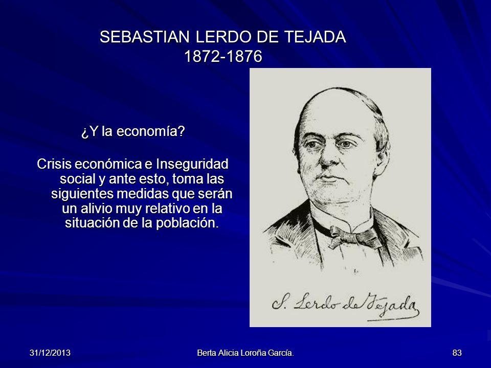 31/12/2013 Berta Alicia Loroña García. 83 SEBASTIAN LERDO DE TEJADA 1872-1876 ¿Y la economía? Crisis económica e Inseguridad social y ante esto, toma