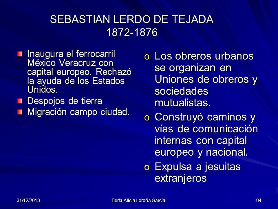 31/12/2013 Berta Alicia Loroña García. 84 SEBASTIAN LERDO DE TEJADA 1872-1876 Inaugura el ferrocarril México Veracruz con capital europeo. Rechazó la