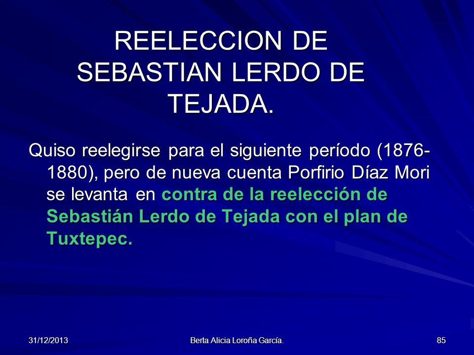 31/12/2013 Berta Alicia Loroña García. 85 REELECCION DE SEBASTIAN LERDO DE TEJADA. Quiso reelegirse para el siguiente período (1876- 1880), pero de nu