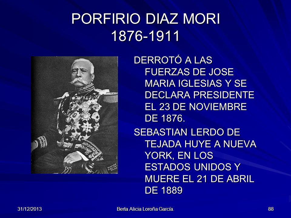 31/12/2013 Berta Alicia Loroña García. 88 PORFIRIO DIAZ MORI 1876-1911 DERROTÓ A LAS FUERZAS DE JOSE MARIA IGLESIAS Y SE DECLARA PRESIDENTE EL 23 DE N