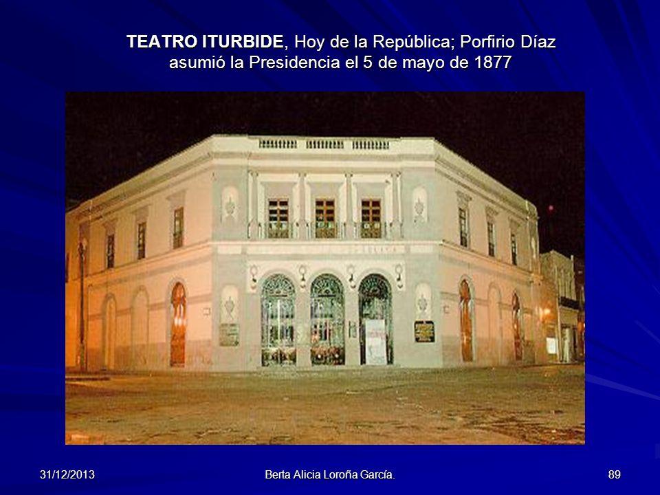 31/12/2013 Berta Alicia Loroña García. 89 TEATRO ITURBIDE, Hoy de la República; Porfirio Díaz asumió la Presidencia el 5 de mayo de 1877