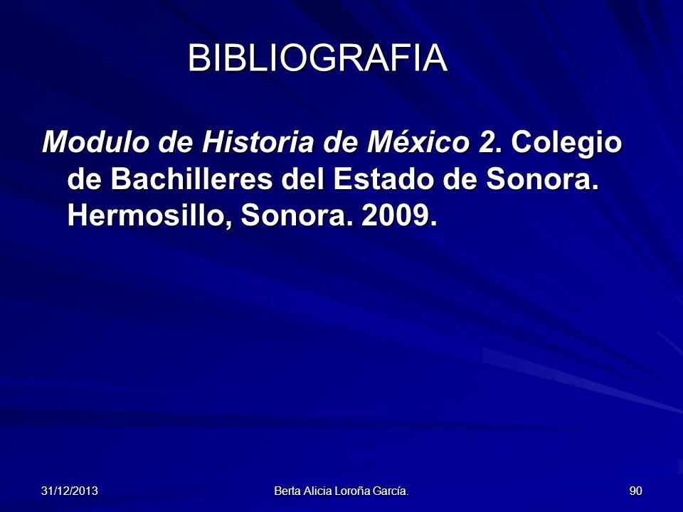 31/12/2013 Berta Alicia Loroña García. 90 BIBLIOGRAFIA Modulo de Historia de México 2. Colegio de Bachilleres del Estado de Sonora. Hermosillo, Sonora