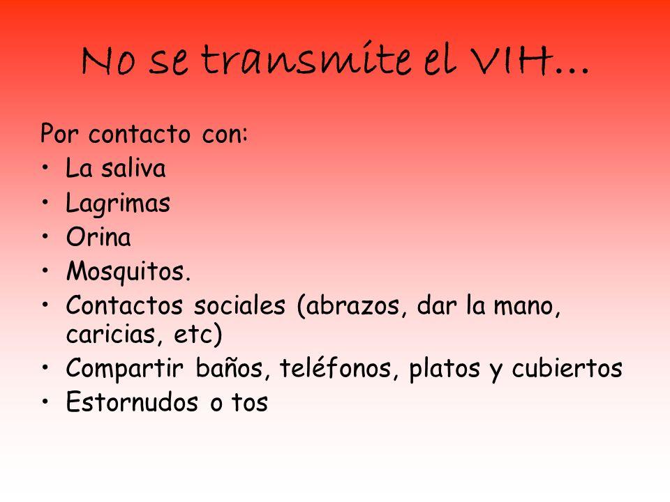 No se transmite el VIH… Por contacto con: La saliva Lagrimas Orina Mosquitos. Contactos sociales (abrazos, dar la mano, caricias, etc) Compartir baños