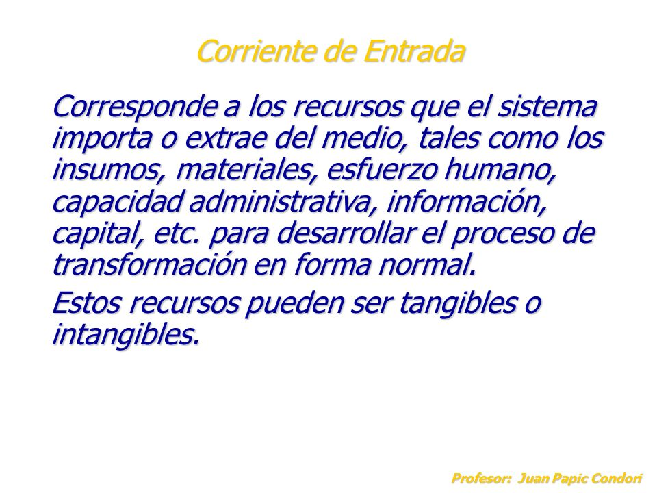 Corriente de Entrada Profesor: Juan Papic Condori Corresponde a los recursos que el sistema importa o extrae del medio, tales como los insumos, materi