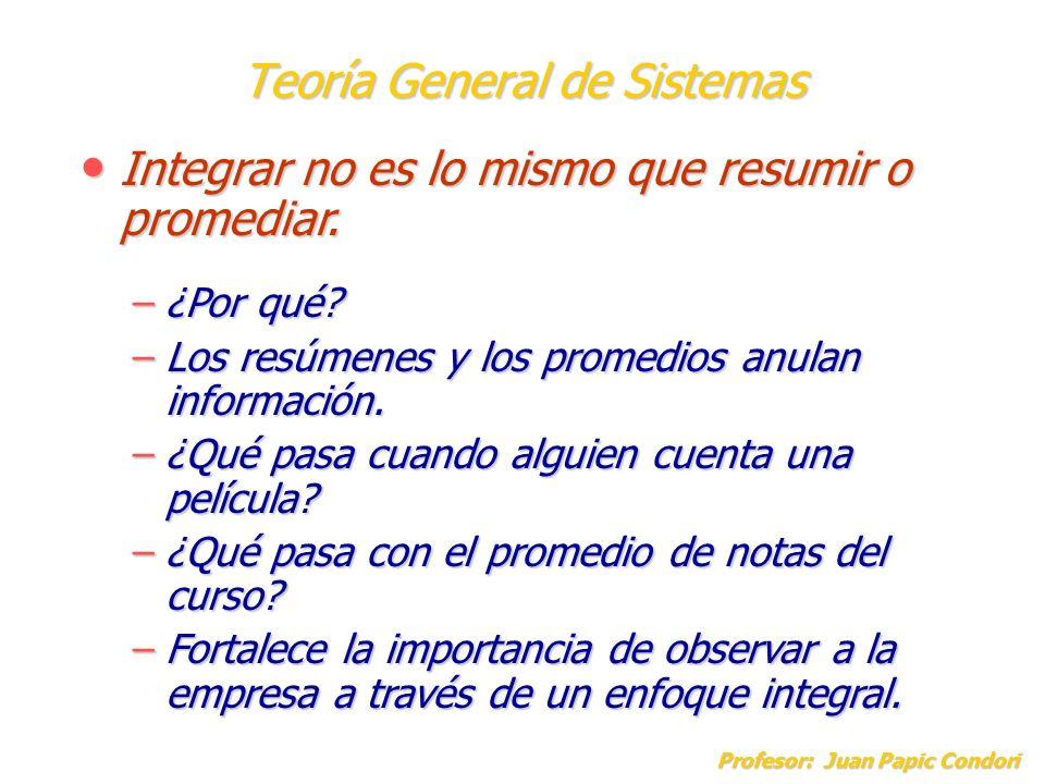 Teoría General de Sistemas Profesor: Juan Papic Condori Integrar no es lo mismo que resumir o promediar. Integrar no es lo mismo que resumir o promedi
