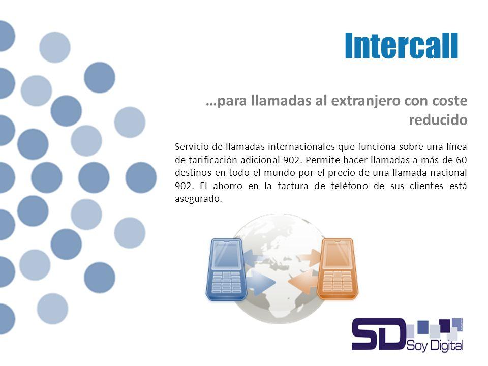 Intercall …para llamadas al extranjero con coste reducido Servicio de llamadas internacionales que funciona sobre una línea de tarificación adicional 902.