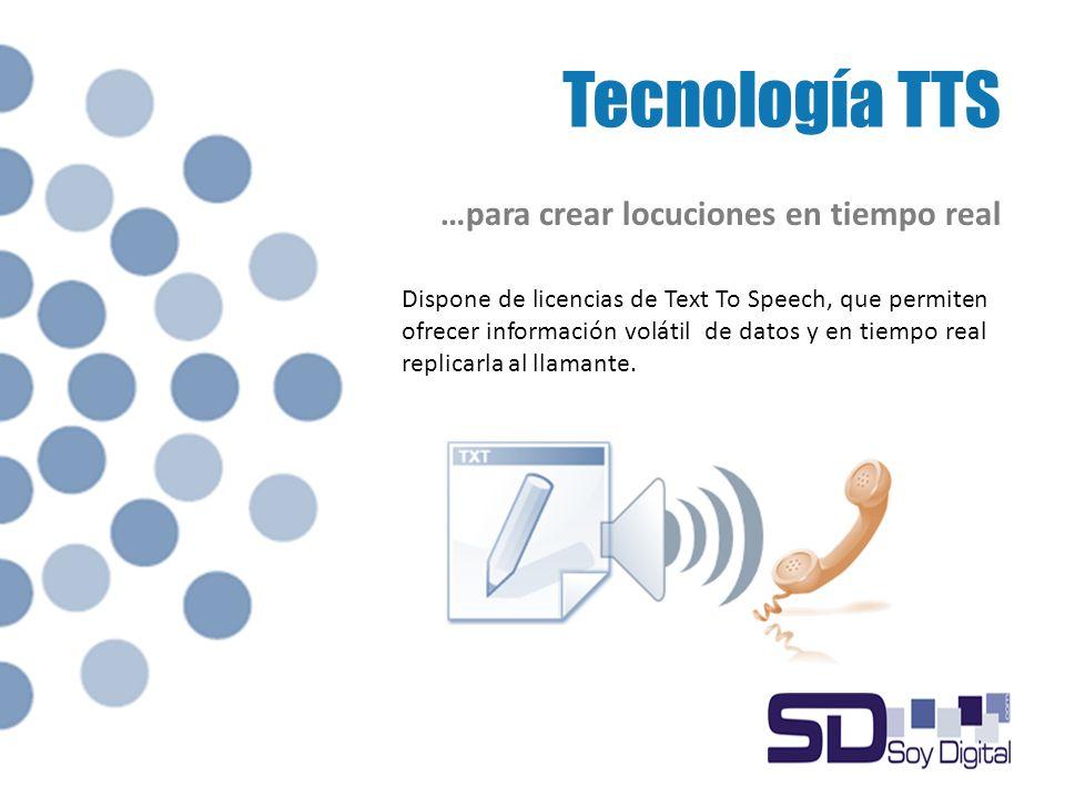 Tecnología TTS …para crear locuciones en tiempo real Dispone de licencias de Text To Speech, que permiten ofrecer información volátil de datos y en tiempo real replicarla al llamante.