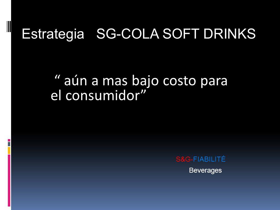 aún a mas bajo costo para el consumidor S&G-FIABILITÉ Beverages Estrategia SG-COLA SOFT DRINKS