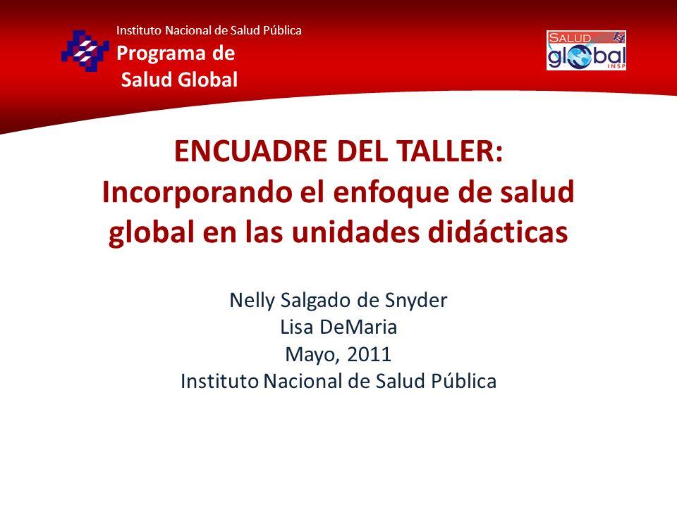 Instituto Nacional de Salud Pública Programa de Salud Global ENCUADRE DEL TALLER: Incorporando el enfoque de salud global en las unidades didácticas N