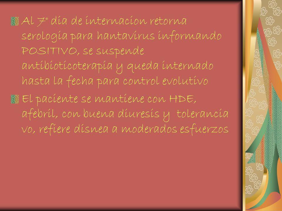 Al 7° dia de internacion retorna serologia para hantavirus informando POSITIVO, se suspende antibioticoterapia y queda internado hasta la fecha para c