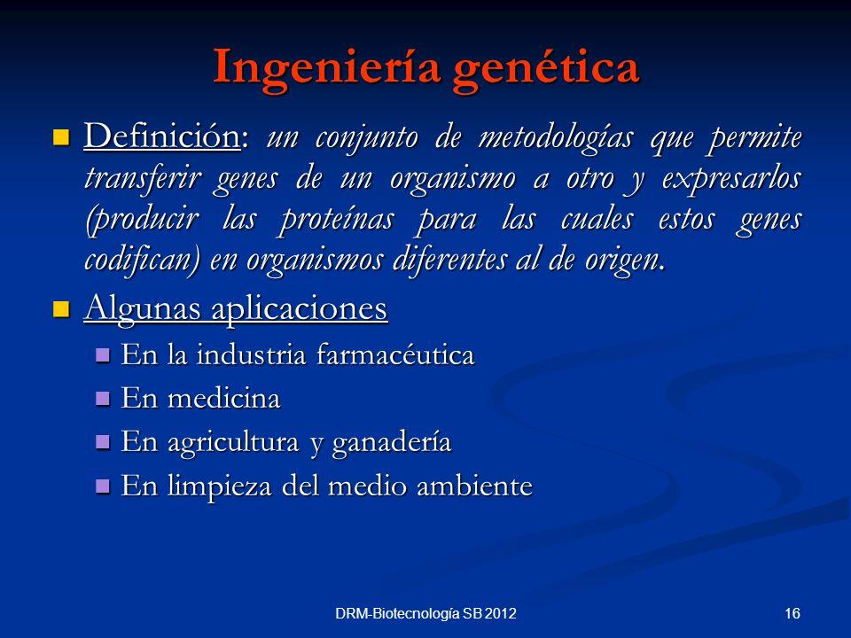16DRM-Biotecnología SB 2012 Ingeniería genética Definición: un conjunto de metodologías que permite transferir genes de un organismo a otro y expresar