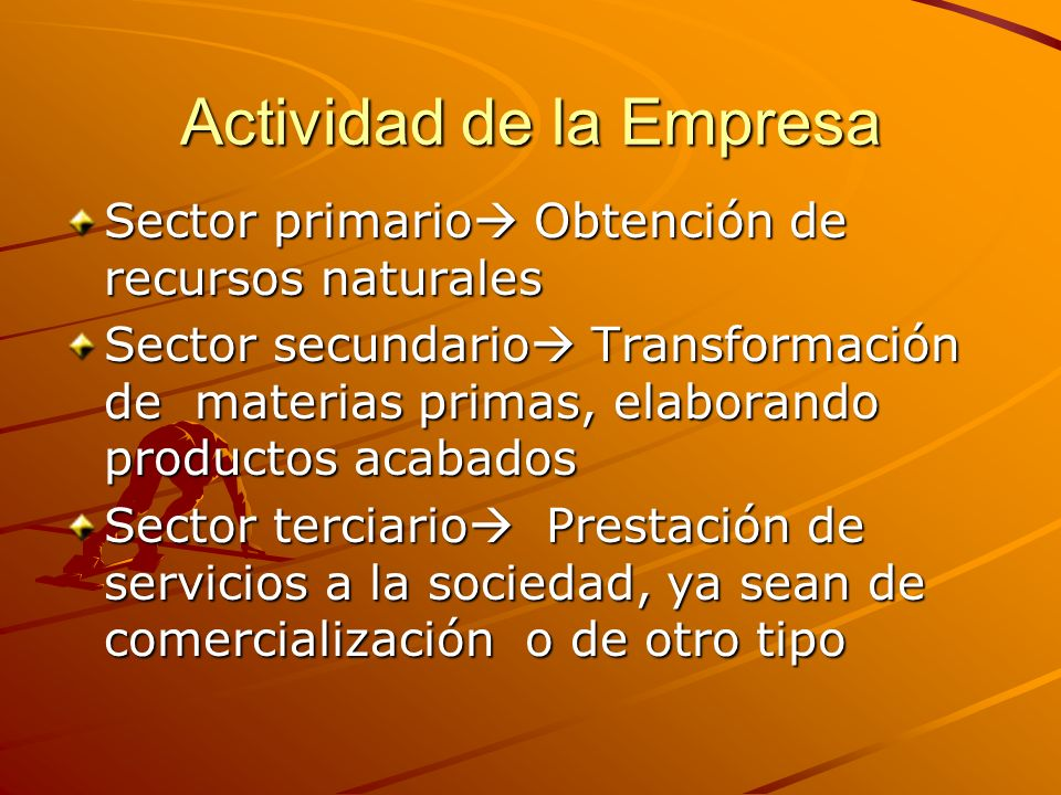 Actividad de la Empresa Sector primario Obtención de recursos naturales Sector secundario Transformación de materias primas, elaborando productos acab