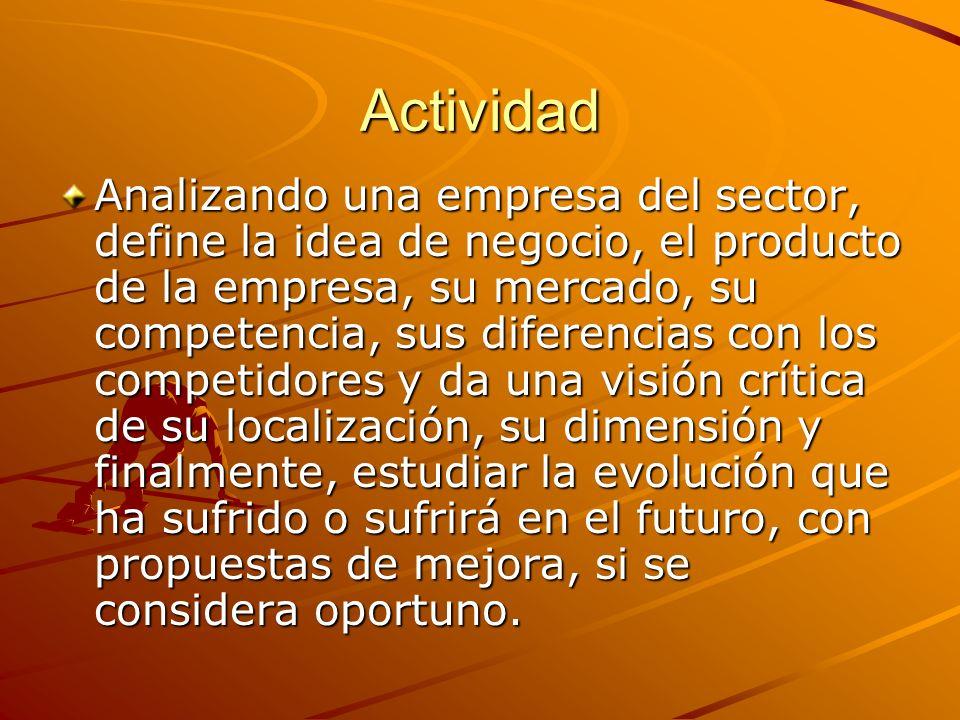 Actividad Analizando una empresa del sector, define la idea de negocio, el producto de la empresa, su mercado, su competencia, sus diferencias con los