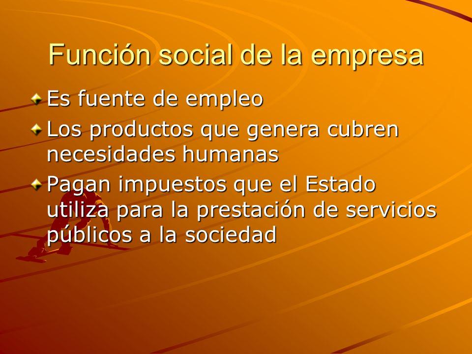 Función social de la empresa Es fuente de empleo Los productos que genera cubren necesidades humanas Pagan impuestos que el Estado utiliza para la pre