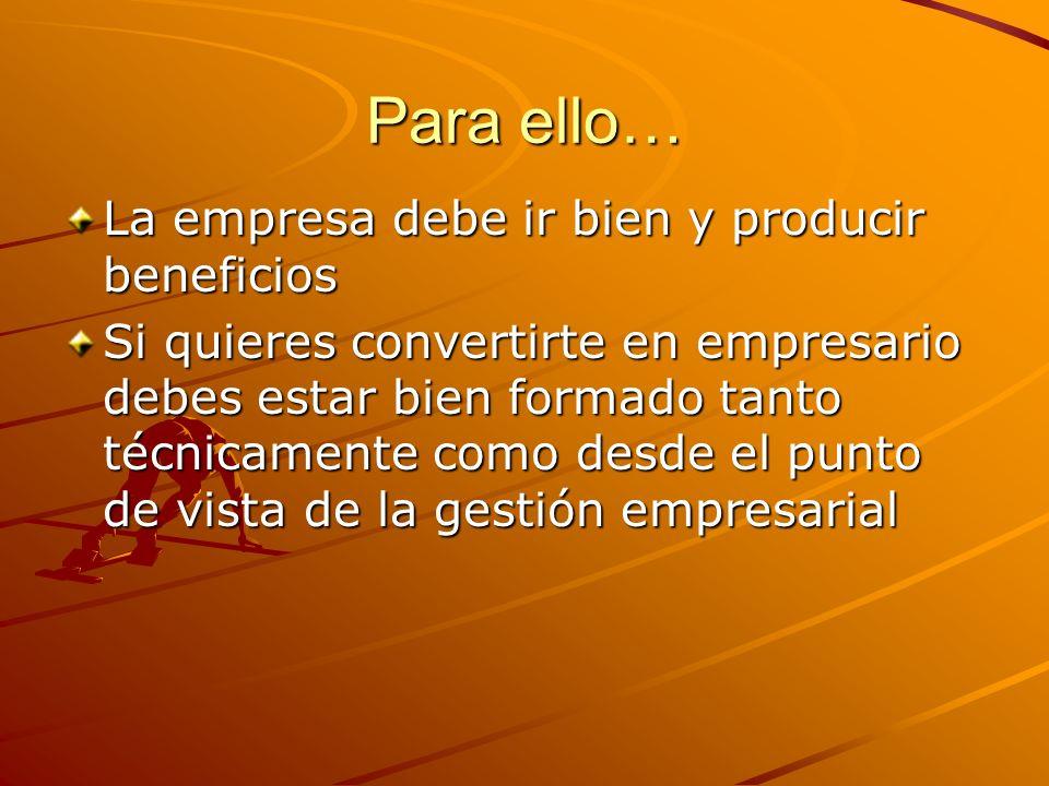 Para ello… La empresa debe ir bien y producir beneficios Si quieres convertirte en empresario debes estar bien formado tanto técnicamente como desde e