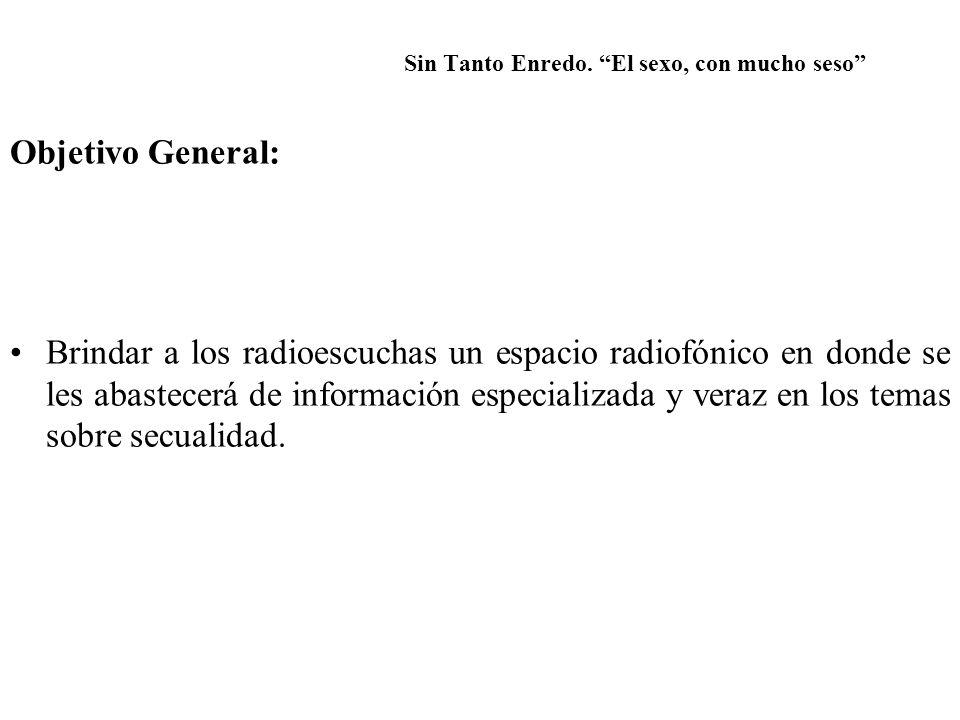Sin Tanto Enredo. El sexo, con mucho seso Objetivo General: Brindar a los radioescuchas un espacio radiofónico en donde se les abastecerá de informaci