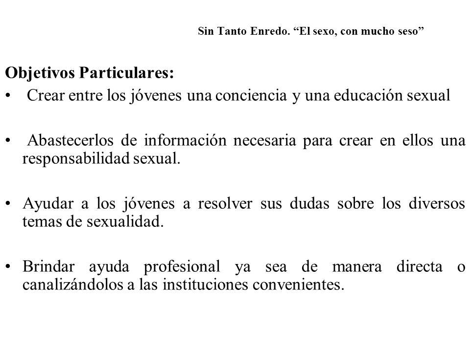 Sin Tanto Enredo. El sexo, con mucho seso Objetivos Particulares: Crear entre los jóvenes una conciencia y una educación sexual Abastecerlos de inform