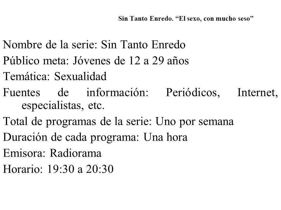 Nombre de la serie: Sin Tanto Enredo Público meta: Jóvenes de 12 a 29 años Temática: Sexualidad Fuentes de información: Periódicos, Internet, especial