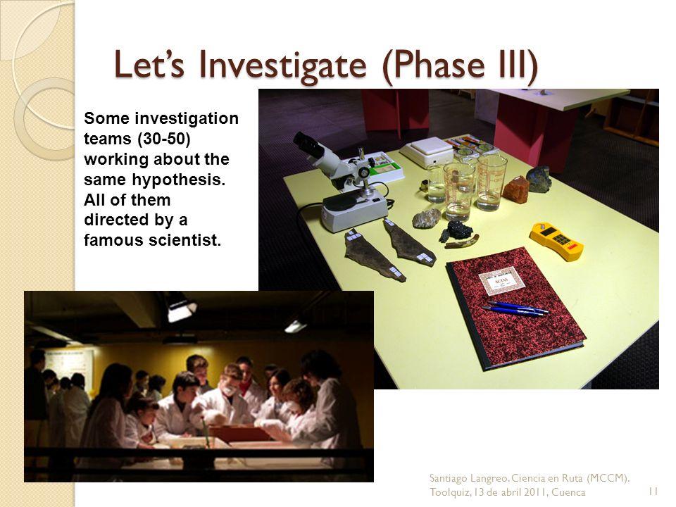 Lets Investigate (Phase III) Santiago Langreo. Ciencia en Ruta (MCCM). Toolquiz, 13 de abril 2011, Cuenca11 Some investigation teams (30-50) working a