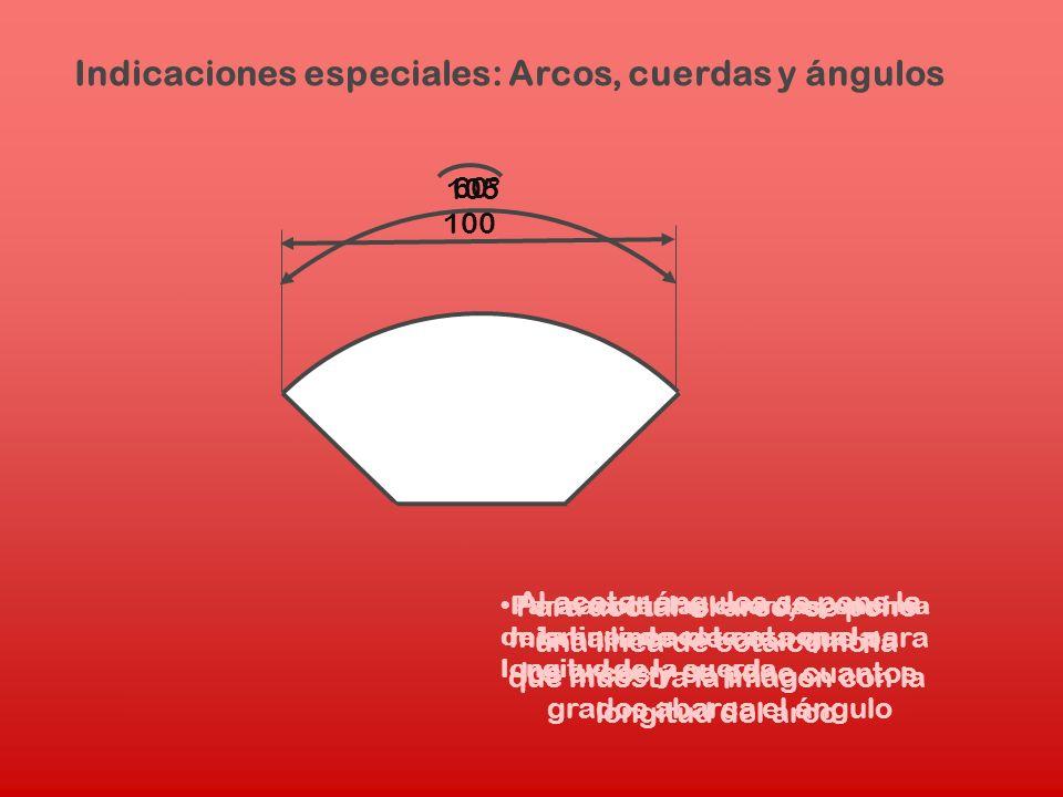 Indicaciones especiales: Arcos, cuerdas y ángulos Para acotar las cuerdas, encima de la linea de cota se pone la longitud de la cuerda 100 105 Para ac