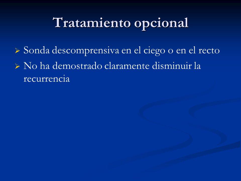 Tratamiento opcional Sonda descomprensiva en el ciego o en el recto No ha demostrado claramente disminuir la recurrencia