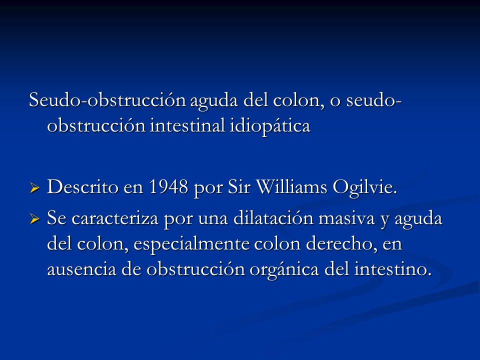 Seudo-obstrucción aguda del colon, o seudo- obstrucción intestinal idiopática Descrito en 1948 por Sir Williams Ogilvie. Descrito en 1948 por Sir Will